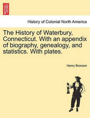 The History of Waterbury, Connecticut. with an Appendix of Biography, Genealogy, and Statistics. with Plates.