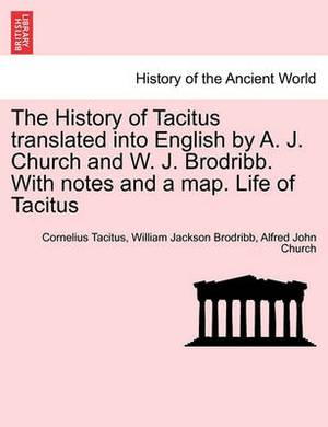 The History of Tacitus Translated Into English by A. J. Church and W. J. Brodribb. with Notes and a Map. Life of Tacitus