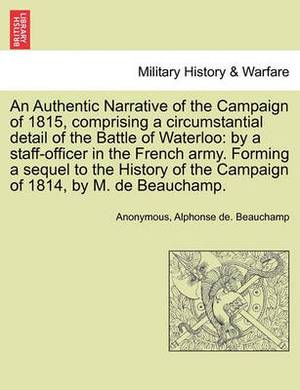 An Authentic Narrative of the Campaign of 1815, Comprising a Circumstantial Detail of the Battle of Waterloo: By a Staff-Officer in the French Army. Forming a Sequel to the History of the Campaign of 1814, by M. de Beauchamp.