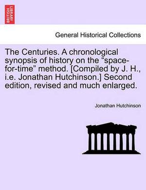 The Centuries. a Chronological Synopsis of History on the  Space-For-Time  Method. [Compiled by J. H., i.e. Jonathan Hutchinson.] Second Edition, Revised and Much Enlarged.