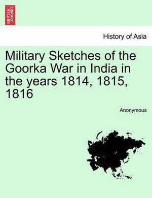 Military Sketches of the Goorka War in India in the Years 1814, 1815, 1816