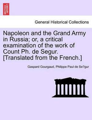Napoleon and the Grand Army in Russia; Or, a Critical Examination of the Work of Count PH. de Segur. [Translated from the French.]