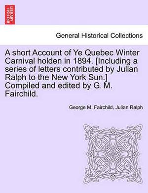 A Short Account of Ye Quebec Winter Carnival Holden in 1894. [Including a Series of Letters Contributed by Julian Ralph to the New York Sun.] Compiled and Edited by G. M. Fairchild.