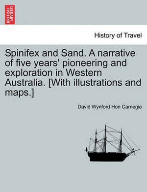 Spinifex and Sand. a Narrative of Five Years' Pioneering and Exploration in Western Australia. [With Illustrations and Maps.]