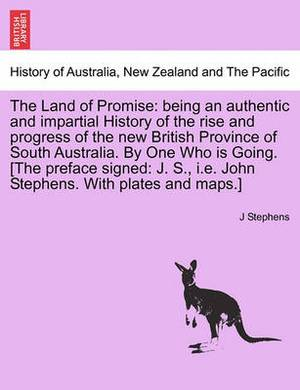 The Land of Promise: Being an Authentic and Impartial History of the Rise and Progress of the New British Province of South Australia. by One Who Is Going. [The Preface Signed: J. S., i.e. John Stephens. with Plates and Maps.]
