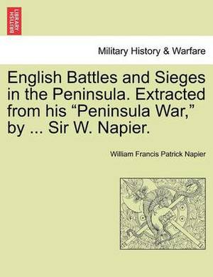 English Battles and Sieges in the Peninsula. Extracted from His  Peninsula War,  by ... Sir W. Napier.