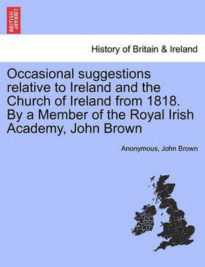 Occasional Suggestions Relative to Ireland and the Church of Ireland from 1818. by a Member of the Royal Irish Academy, John Brown