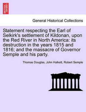 Statement Respecting the Earl of Selkirk's Settlement of Kildonan, Upon the Red River in North America: Its Destruction in the Years 1815 and 1816; And the Massacre of Governor Semple and His Party.