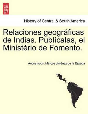 Relaciones Geograficas de Indias. Publicalas, El Ministerio de Fomento. Tomo I.