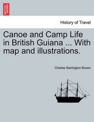 Canoe and Camp Life in British Guiana ... with Map and Illustrations.