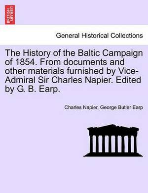 The History of the Baltic Campaign of 1854. from Documents and Other Materials Furnished by Vice-Admiral Sir Charles Napier. Edited by G. B. Earp.