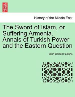The Sword of Islam, or Suffering Armenia. Annals of Turkish Power and the Eastern Question
