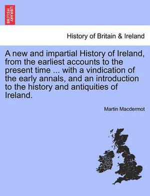 A New and Impartial History of Ireland, from the Earliest Accounts to the Present Time ... with a Vindication of the Early Annals, and an Introduction to the History and Antiquities of Ireland.