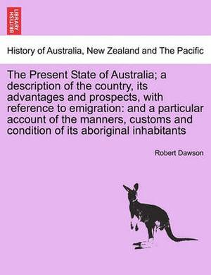 The Present State of Australia; A Description of the Country, Its Advantages and Prospects, with Reference to Emigration: And a Particular Account of the Manners, Customs and Condition of Its Aboriginal Inhabitants, Second Edition