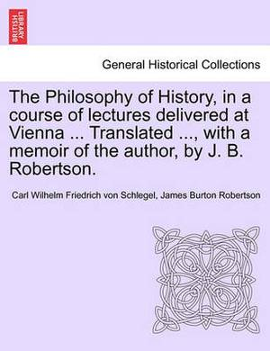 The Philosophy of History, in a Course of Lectures Delivered at Vienna ... Translated ..., with a Memoir of the Author, by J. B. Robertson. Vol. II