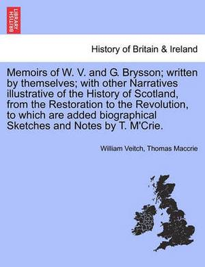 Memoirs of W. V. and G. Brysson; Written by Themselves; With Other Narratives Illustrative of the History of Scotland, from the Restoration to the Revolution, to Which Are Added Biographical Sketches and Notes by T. M'Crie.