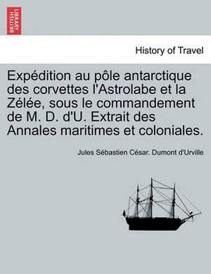 Exp Dition Au P Le Antarctique Des Corvettes L'Astrolabe Et La Z L E, Sous Le Commandement de M. D. D'U. Extrait Des Annales Maritimes Et Coloniales.