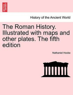 The Roman History. Illustrated with Maps and Other Plates. the Fifth Edition