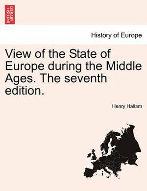 View of the State of Europe During the Middle Ages. the Seventh Edition.