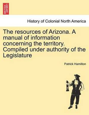 The Resources of Arizona. a Manual of Information Concerning the Territory. Compiled Under Authority of the Legislature