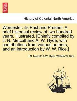 Worcester: Its Past and Present. a Brief Historical Review of Two Hundred Years. Illustrated. [Chiefly Compiled by J. N. Metcalf and A. W. Hyde, with Contributions from Various Authors, and an Introduction by W. W. Rice.]