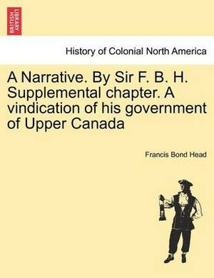 A Narrative. by Sir F. B. H. Supplemental Chapter. a Vindication of His Government of Upper Canada