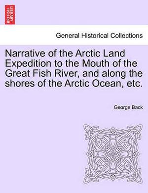 Narrative of the Arctic Land Expedition to the Mouth of the Great Fish River, and Along the Shores of the Arctic Ocean, Etc.
