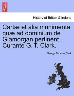 Cartae Et Alia Munimenta Quae Ad Dominium de Glamorgan Pertinent ... Curante G. T. Clark.