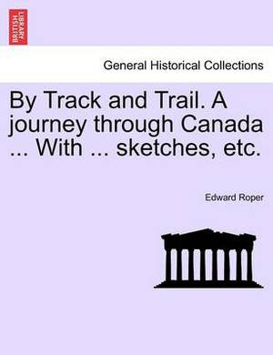 By Track and Trail. a Journey Through Canada ... with ... Sketches, Etc.