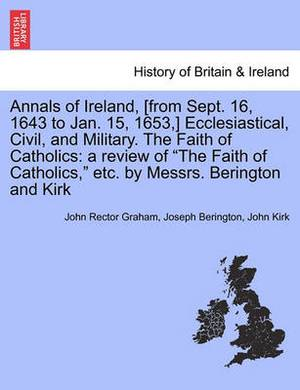 Annals of Ireland, [From Sept. 16, 1643 to Jan. 15, 1653, ] Ecclesiastical, Civil, and Military. the Faith of Catholics: A Review of  The Faith of Catholics,  Etc. by Messrs. Berington and Kirk