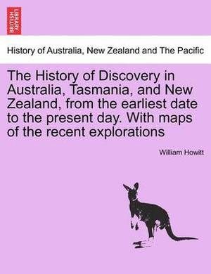 The History of Discovery in Australia, Tasmania, and New Zealand, from the Earliest Date to the Present Day. with Maps of the Recent Explorations