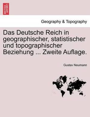 Das Deutsche Reich in Geographischer, Statistischer Und Topographischer Beziehung ... Zweite Auflage. Orstex Band.