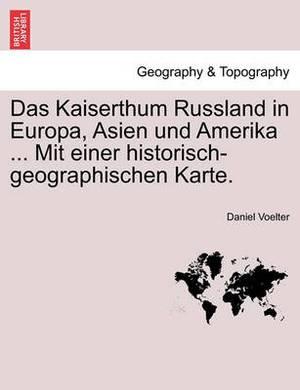 Das Kaiserthum Russland in Europa, Asien Und Amerika ... Mit Einer Historisch-Geographischen Karte.
