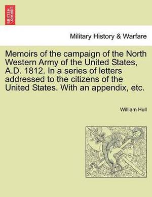 Memoirs of the Campaign of the North Western Army of the United States, A.D. 1812. in a Series of Letters Addressed to the Citizens of the United States. with an Appendix, Etc.