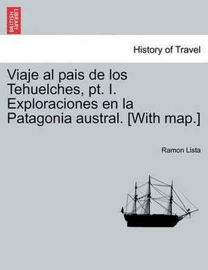 Viaje Al Pais de Los Tehuelches, PT. I. Exploraciones En La Patagonia Austral. [With Map.]
