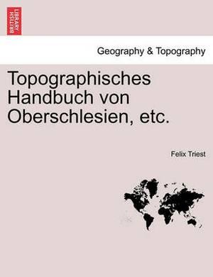 Topographisches Handbuch Von Oberschlesien, Etc. Erste Haelfte