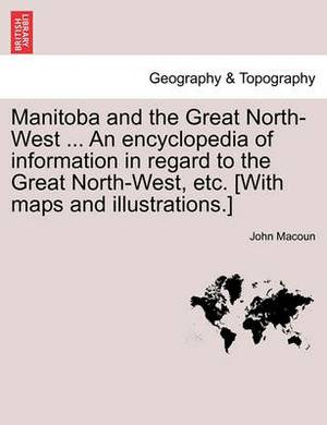 Manitoba and the Great North-West ... an Encyclopedia of Information in Regard to the Great North-West, Etc. [With Maps and Illustrations.]