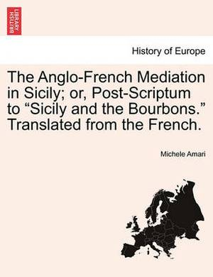 The Anglo-French Mediation in Sicily; Or, Post-Scriptum to Sicily and the Bourbons. Translated from the French.