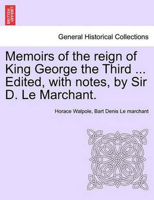 Memoirs of the Reign of King George the Third ... Edited, with Notes, by Sir D. Le Marchant.
