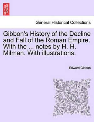 Gibbon's History of the Decline and Fall of the Roman Empire. with the ... Notes by H. H. Milman. with Illustrations.