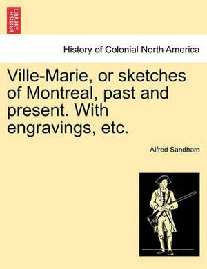Ville-Marie, or Sketches of Montreal, Past and Present. with Engravings, Etc.