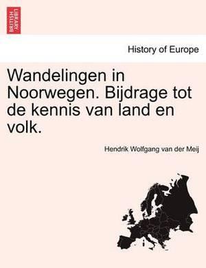 Wandelingen in Noorwegen. Bijdrage Tot de Kennis Van Land En Volk.
