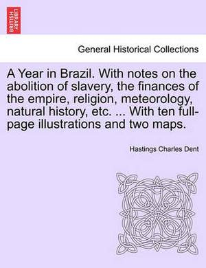 A Year in Brazil. with Notes on the Abolition of Slavery, the Finances of the Empire, Religion, Meteorology, Natural History, Etc. ... with Ten Full-Page Illustrations and Two Maps.