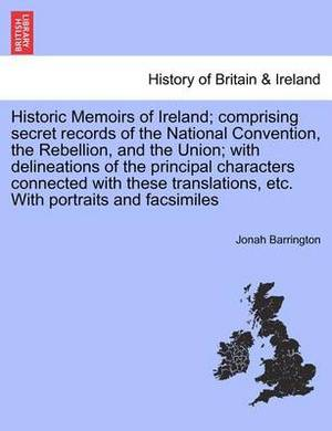 Historic Memoirs of Ireland; Comprising Secret Records of the National Convention, the Rebellion, and the Union; With Delineations of the Principal Characters Connected with These Translations, Etc. with Portraits and Facsimiles