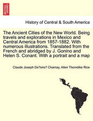 The Ancient Cities of the New World. Being Travels and Explorations in Mexico and Central America from 1857-1882. with Numerous Illustrations. Translated from the French and Abridged by J. Gonino and Helen S. Conant. with a Portrait and a Map
