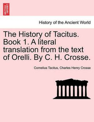 The History of Tacitus. Book 1. a Literal Translation from the Text of Orelli. by C. H. Crosse.