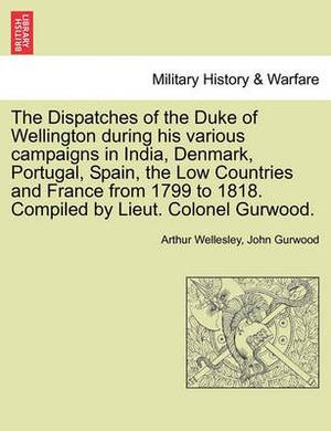 The Dispatches of the Duke of Wellington During His Various Campaigns in India, Denmark, Portugal, Spain, the Low Countries and France from 1799 to 1818. Compiled by Lieut. Colonel Gurwood.