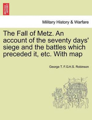 The Fall of Metz. an Account of the Seventy Days' Siege and the Battles Which Preceded It, Etc. with Map