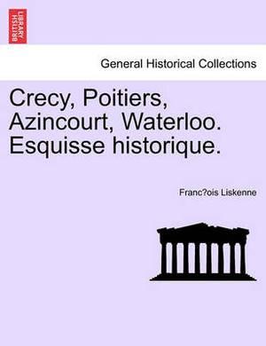 Crecy, Poitiers, Azincourt, Waterloo. Esquisse Historique.