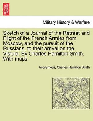 Sketch of a Journal of the Retreat and Flight of the French Armies from Moscow, and the Pursuit of the Russians, to Their Arrival on the Vistula. by Charles Hamilton Smith. with Maps